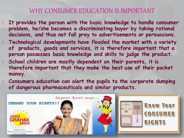 WHY CONSUMER EDUCATION IS IMPORTANT † It provides the person with the basic knowledge to handle consumer problem, he/she b...