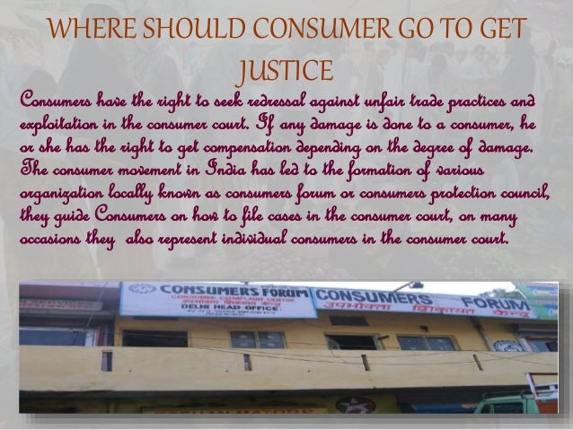 WHERE SHOULD CONSUMER GO TO GET JUSTICE Consumers have the right to seek redressal against unfair trade practices and expl...