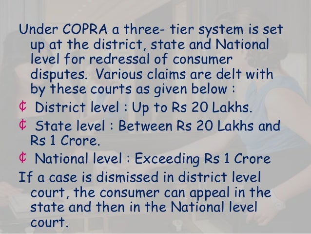 Under COPRA a three- tier system is set up at the district, state and National level for redressal of consumer disputes. V...