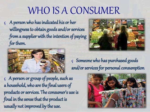 WHO IS A CONSUMER ç A person who has indicatedhis or her willingness to obtaingoodsand/or services froma supplier with the...