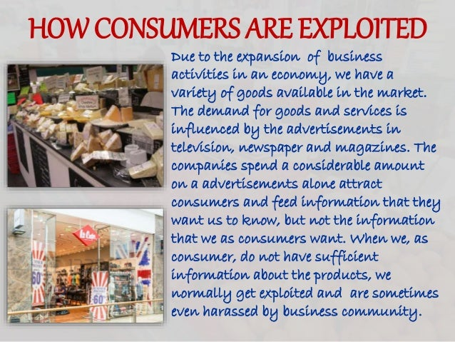 HOW CONSUMERS ARE EXPLOITED Due to the expansion of business activities in an economy, we have a variety of goods availabl...