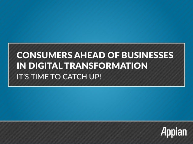 CONSUMERS AHEAD OF BUSINESSES IN DIGITAL TRANSFORMATION CONSUMERS AHEAD OF BUSINESSES IN DIGITAL TRANSFORMATION IT'S TIME ...