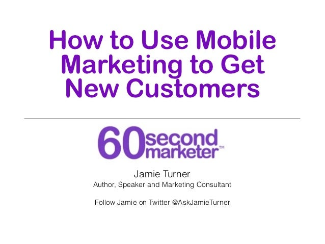 How to Use Mobile Marketing to Get New Customers              Jamie Turner   Author, Speaker and Marketing Consultant   Fo...