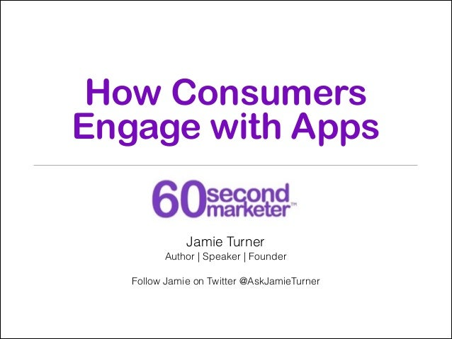 How Consumers Engage with Apps Jamie Turner Author   Speaker   Founder  !  Follow Jamie on Twitter @AskJamieTurner  !