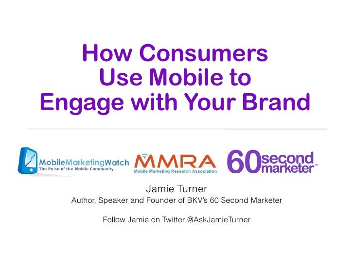 How Consumers    Use Mobile toEngage with Your Brand                     Jamie Turner  Author, Speaker and Founder of BKV'...