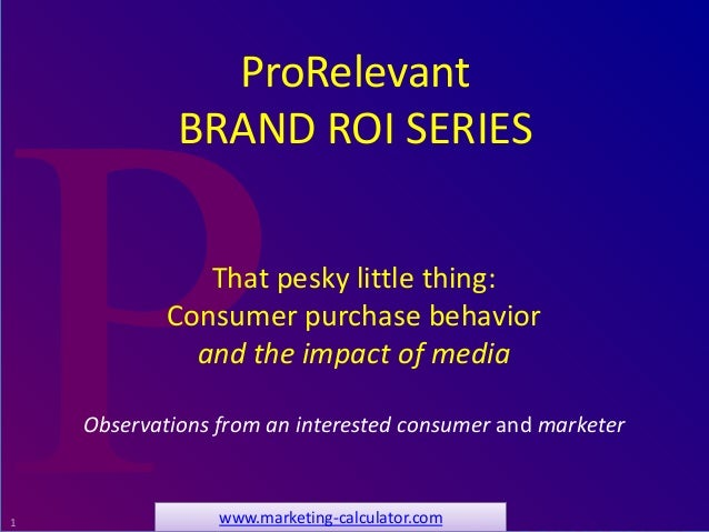 1 That pesky little thing: Consumer purchase behavior and the impact of media Observations from an interested consumer and...
