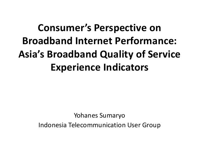 Consumer's Perspective on Broadband Internet Performance: Asia's Broadband Quality of Service Experience Indicators  Yohan...