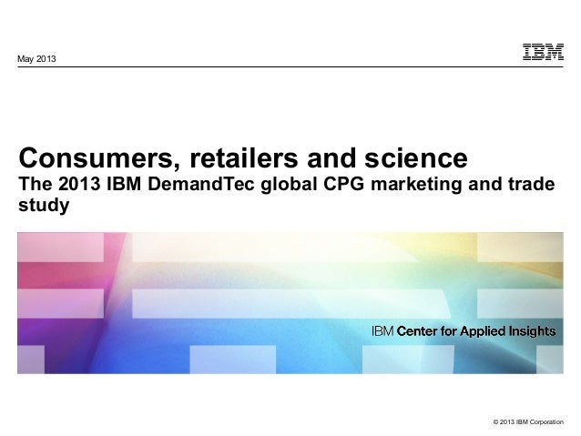 © 2013 IBM Corporation Consumers, retailers and science The 2013 IBM DemandTec global CPG marketing and trade study May 20...