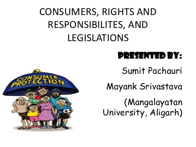 CONSUMERS, RIGHTS AND RESPONSIBILITES, AND LEGISLATIONS PRESENTED BY: Sumit Pachauri  Mayank Srivastava (Mangalayatan Univ...
