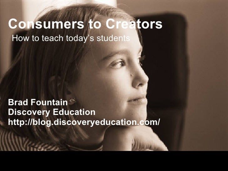 Consumers to Creators Brad Fountain Discovery Education http://blog.discoveryeducation.com/ How to teach today's students
