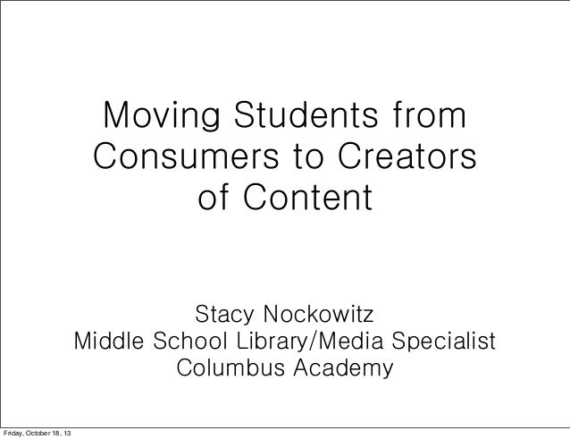 Moving Students from Consumers to Creators of Content Stacy Nockowitz Middle School Library/Media Specialist Columbus Acad...