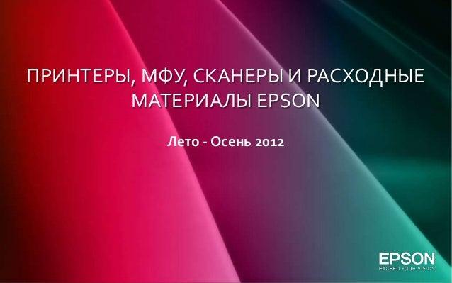 ПРИНТЕРЫ, МФУ, СКАНЕРЫ И РАСХОДНЫЕ        МАТЕРИАЛЫ EPSON            Лето - Осень 2012