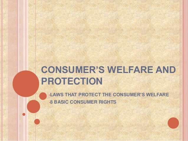 CONSUMER'S WELFARE AND PROTECTION •LAWS THAT PROTECT THE CONSUMER'S WELFARE •8 BASIC CONSUMER RIGHTS
