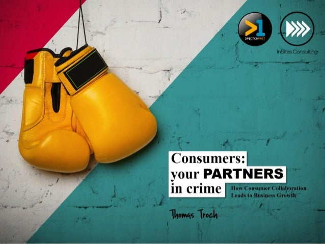 Consumers: your PARTNERS in crime How Consumer Collaboration Leads to Business Growth Thomas Troch