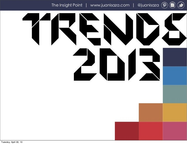 Trends2013The Insight Point | www.juanisaza.com | @juanisazaTuesday, April 30, 13
