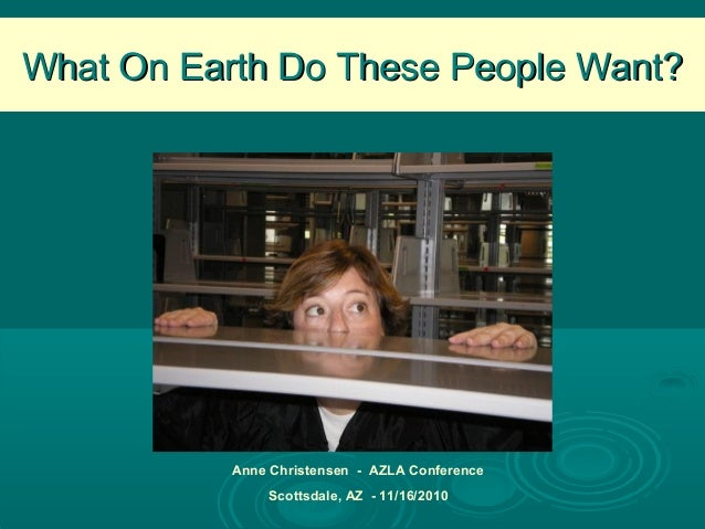 What On Earth Do These People Want?What On Earth Do These People Want? Anne Christensen - AZLA Conference Scottsdale, AZ -...
