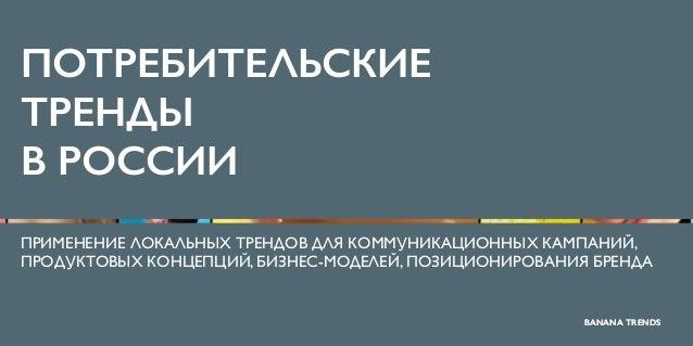 BANANA TRENDS ПОТРЕБИТЕЛЬСКИЕ ТРЕНДЫ В РОССИИ ПРИМЕНЕНИЕ ЛОКАЛЬНЫХ ТРЕНДОВ ДЛЯ КОММУНИКАЦИОННЫХ КАМПАНИЙ, ПРОДУКТОВЫХ КОНЦ...