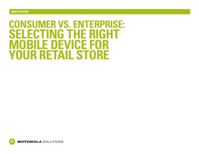 Consumer Vs. enterprise: Selecting the right mobile device for your retail store White Paper
