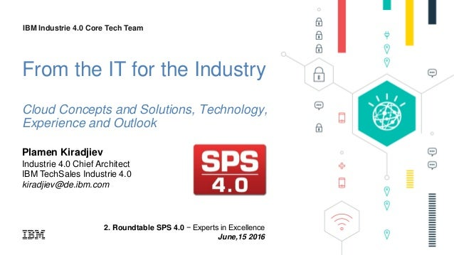 IBM Industrie 4.0 Core Tech Team IBM Industrie 4.0 Core Tech Team 2. Roundtable SPS 4.0 − Experts in Excellence June,15 20...