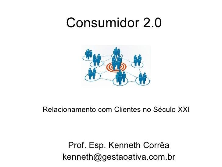 Consumidor 2.0 Prof. Esp. Kenneth Corrêa [email_address] Relacionamento com Clientes no Século XXI