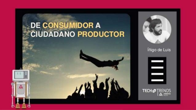 Íñigo de Luis DE CONSUMIDOR A CIUDADANO PRODUCTOR DE CONSUMIDOR A CIUDADANO PRODUCTOR