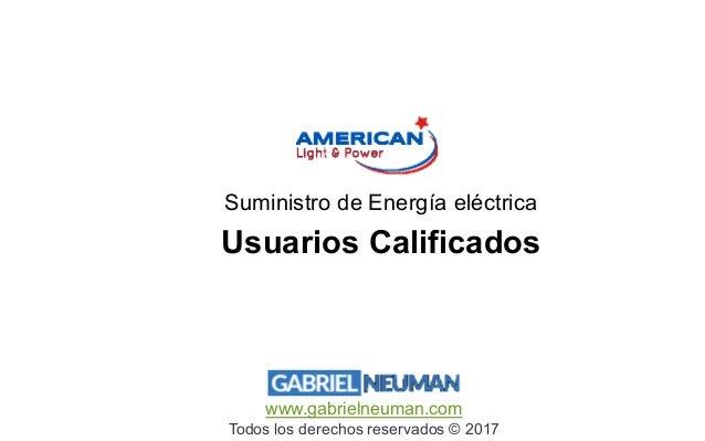 www.gabrielneuman.com Todos los derechos reservados © 2017 Usuarios Calificados Suministro de Energía eléctrica
