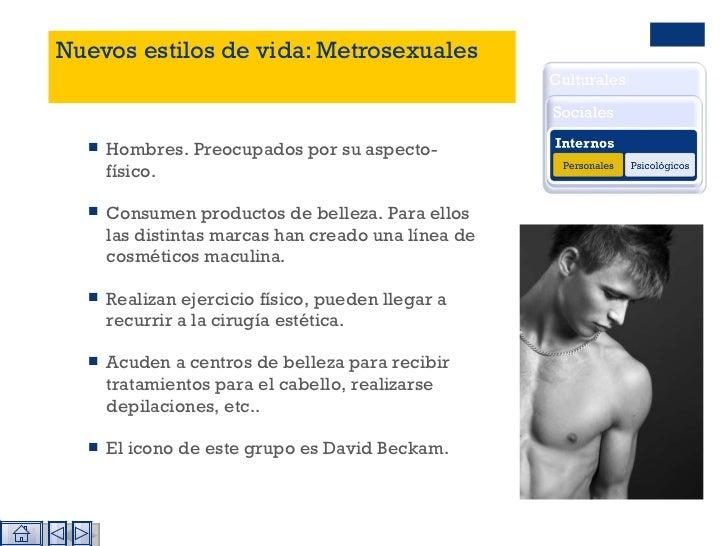 Nuevos estilos de vida: Metrosexuales <ul><li>Hombres. Preocupados por su aspecto- físico. </li></ul><ul><li>Consumen prod...