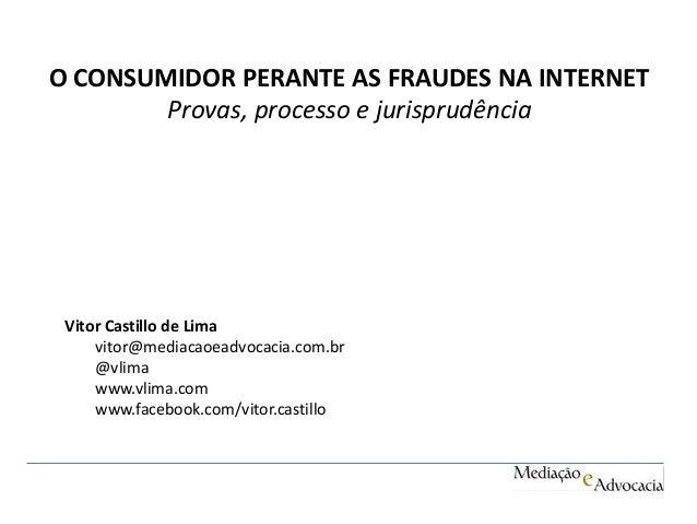 O CONSUMIDOR PERANTE AS FRAUDES NA INTERNET  Provas, processo e jurisprudência  Vitor Castillo de Lima  vitor@mediacaoeadv...