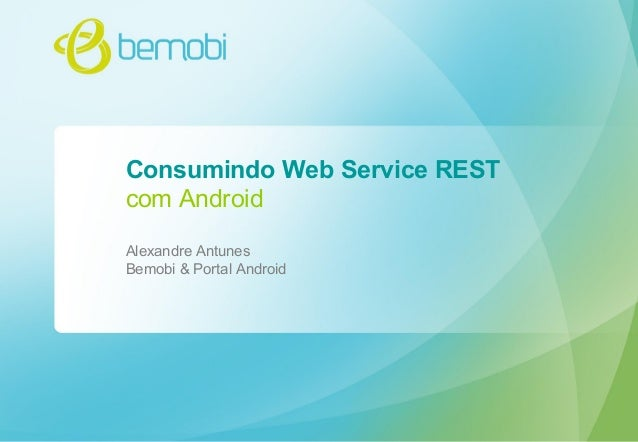 Consumindo Web Service REST com Android Alexandre Antunes Bemobi & Portal Android