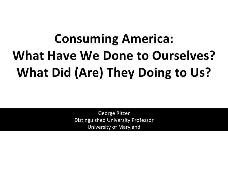 Consuming America: What Have We Done to Ourselves? What Did (Are) They Doing to Us?   George Ritzer Distinguished Universi...