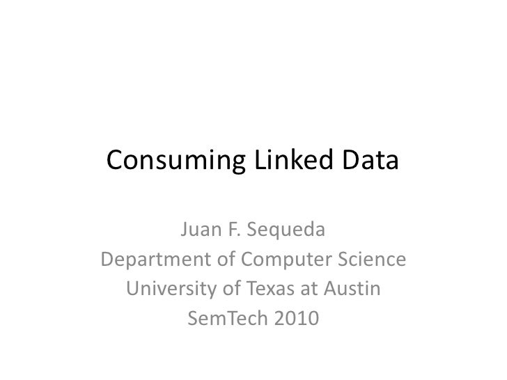 Consuming Linked Data<br />Juan F. Sequeda<br />Department of Computer Science<br />University of Texas at Austin<br />Sem...