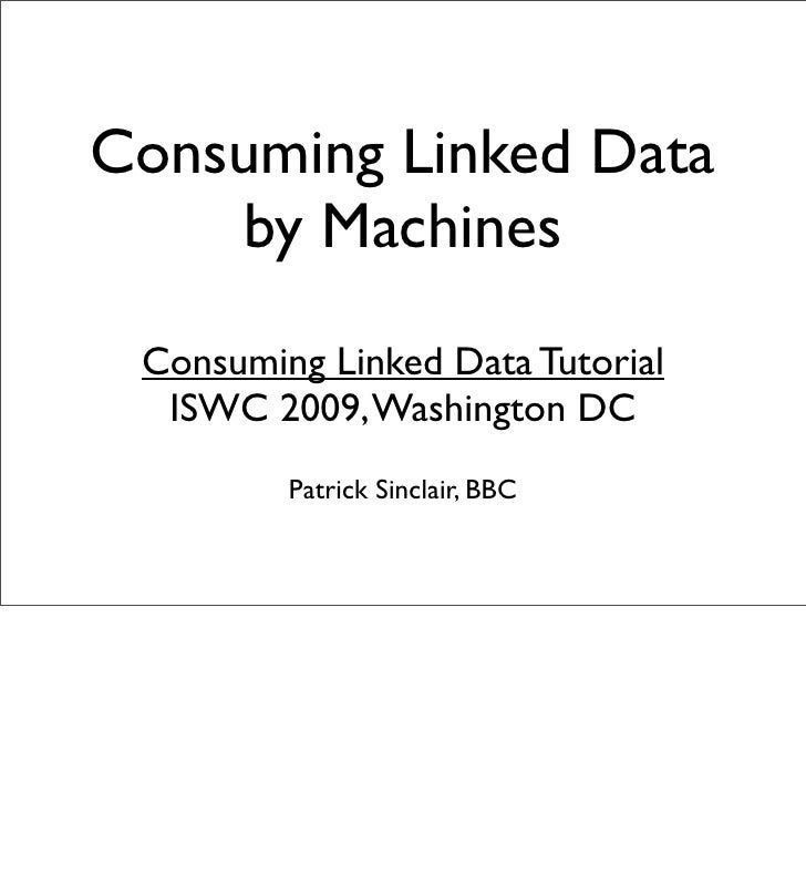 Consuming Linked Data     by Machines  Consuming Linked Data Tutorial   ISWC 2009, Washington DC          Patrick Sinclair...