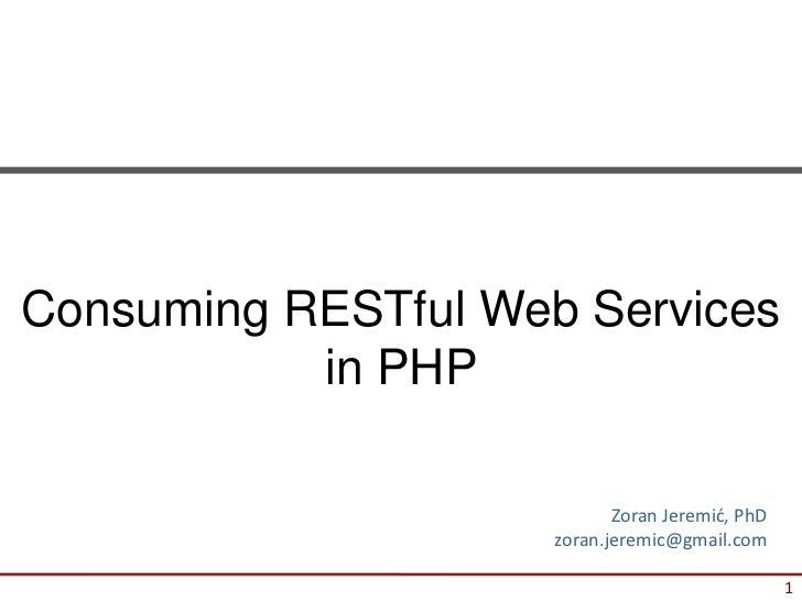 Consuming RESTful Web Services           in PHP                            Zoran Jeremić, PhD                     zoran.je...