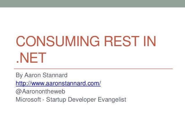 CONSUMING REST IN .NET By Aaron Stannard http://www.aaronstannard.com/ @Aaronontheweb Microsoft - Startup Developer Evange...