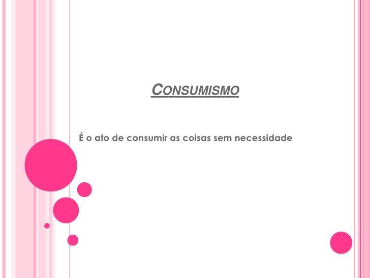 Consumismo<br />É o ato de consumir as coisas sem necessidade<br />