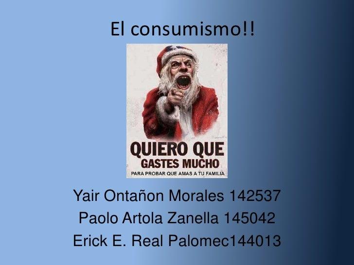 El consumismo!!Yair Ontañon Morales 142537 Paolo Artola Zanella 145042Erick E. Real Palomec144013