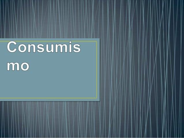 • Acto de consumir em exagero. As pessoas sentem  necessidade de adquirir produtos sem terem  necessidades deles (roupas, ...