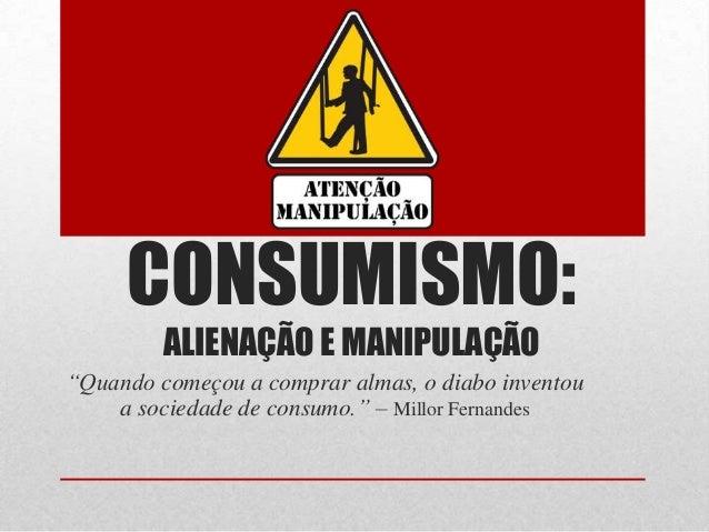 """CONSUMISMO:ALIENAÇÃO E MANIPULAÇÃO""""Quando começou a comprar almas, o diabo inventoua sociedade de consumo."""" – Millor Ferna..."""