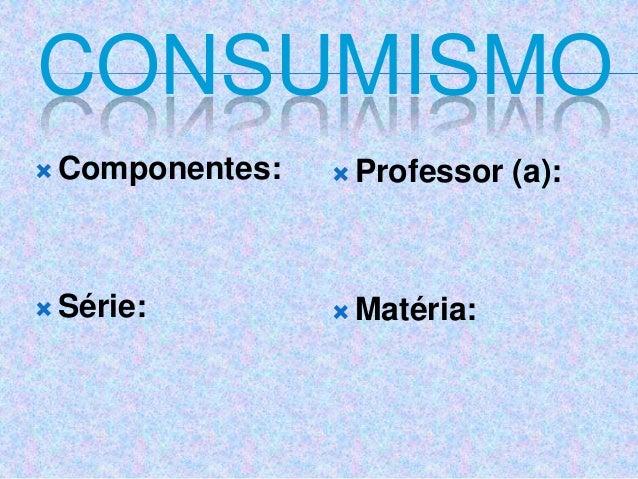 CONSUMISMO  Componentes:  Série:  Professor (a):  Matéria: