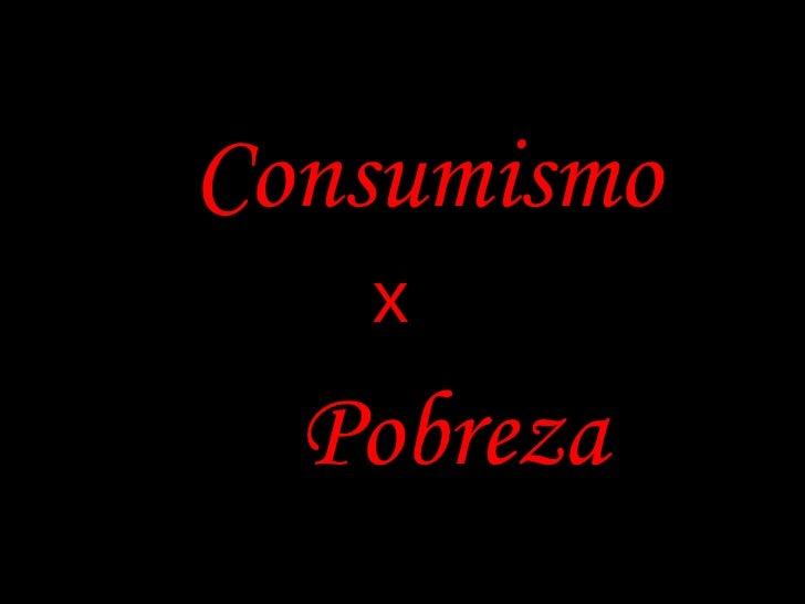 Consumismo    x   Pobreza