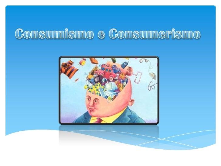 Consumismo e Consumerismo<br />