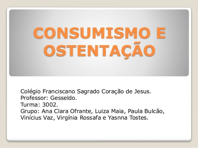 CONSUMISMO E  OSTENTAÇÃO  Colégio Franciscano Sagrado Coração de Jesus.  Professor: Gesseldo.  Turma: 3002.  Grupo: Ana Cl...