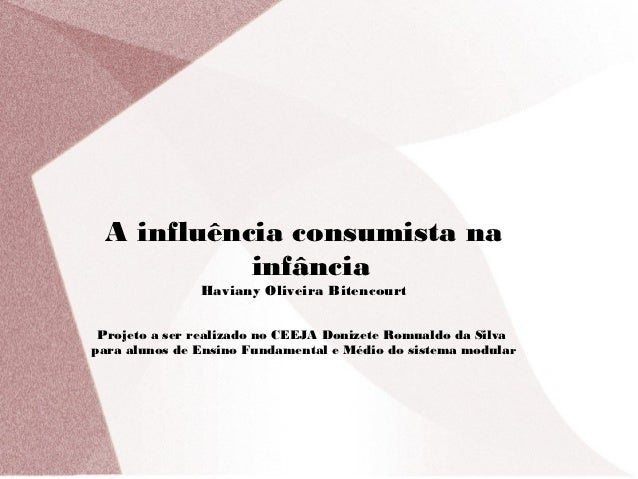 A influência consumista na           infância               Haviany Oliveira Bitencourt Projeto a ser realizado no CEEJA D...