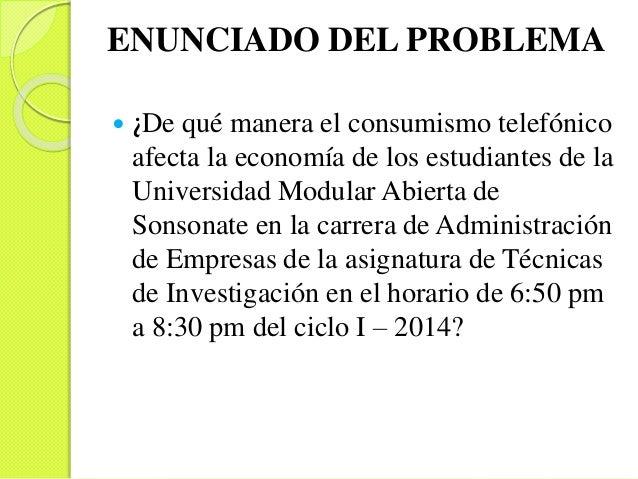 ENUNCIADO DEL PROBLEMA  ¿De qué manera el consumismo telefónico afecta la economía de los estudiantes de la Universidad M...