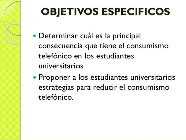 OBJETIVOS ESPECIFICOS  Determinar cuál es la principal consecuencia que tiene el consumismo telefónico en los estudiantes...