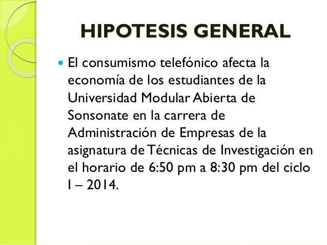 HIPOTESIS GENERAL  El consumismo telefónico afecta la economía de los estudiantes de la Universidad Modular Abierta de So...