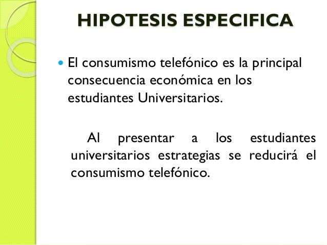 HIPOTESIS ESPECIFICA  El consumismo telefónico es la principal consecuencia económica en los estudiantes Universitarios. ...