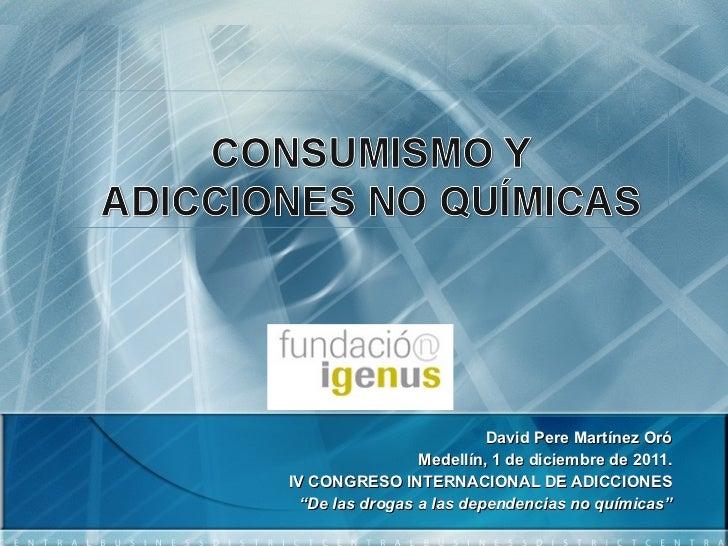 """David Pere Martínez Oró Medellín, 1 de diciembre de 2011. IV CONGRESO INTERNACIONAL DE ADICCIONES """" De las drogas a las de..."""