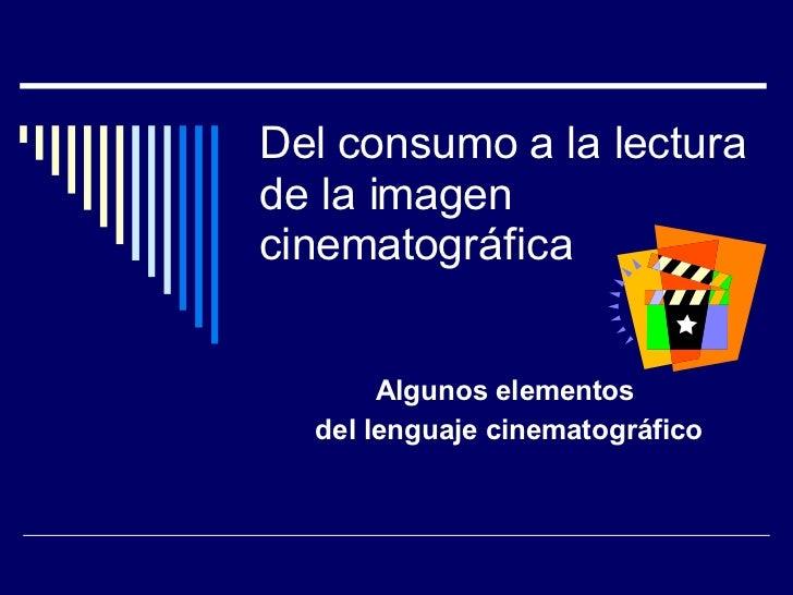 Del consumo a la lectura de la imagen cinematográfica Algunos elementos  del lenguaje cinematográfico