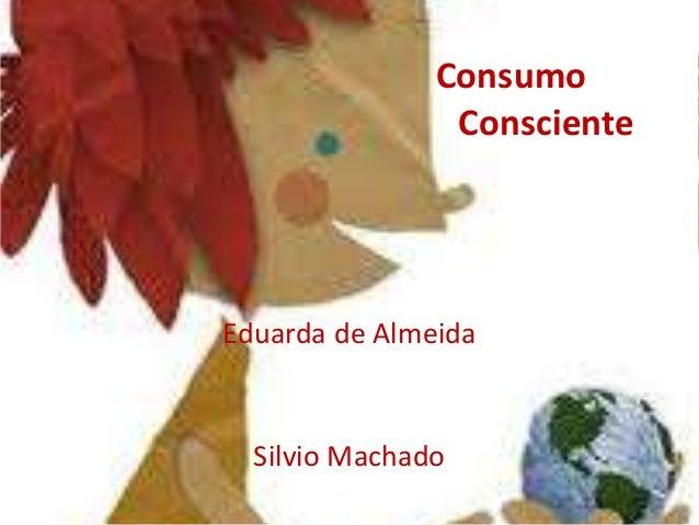 Consumo                ConscienteEduarda de Almeida  Silvio Machado
